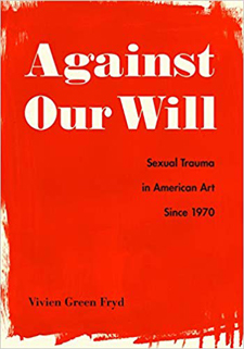 "Cover of ""Against Our Will: Sexual Trauma in American Art Since 1970"" by Vivien Green Fryd."