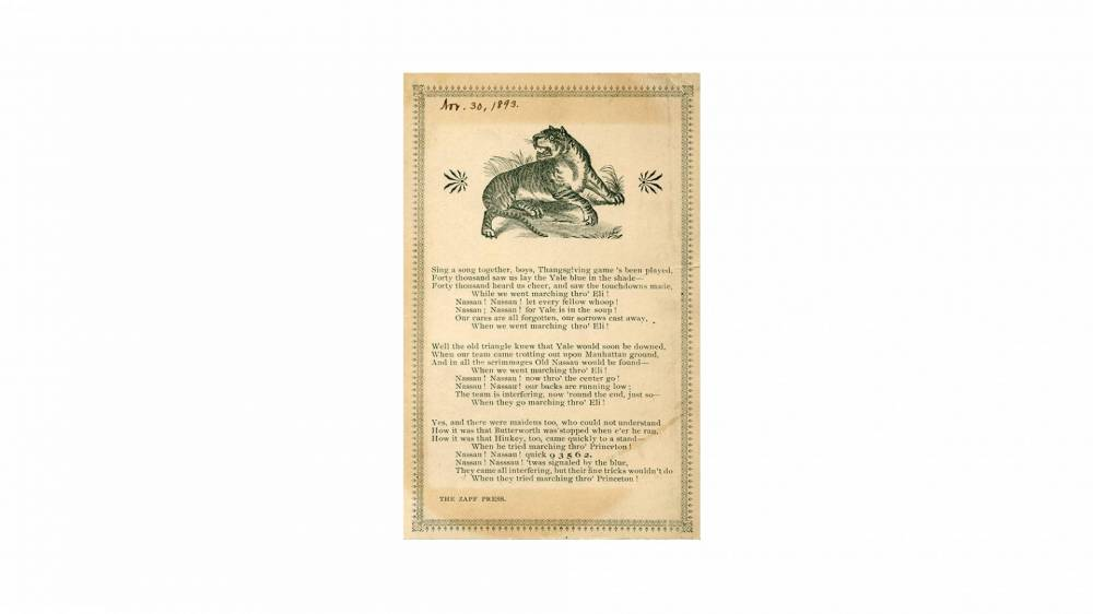 """archival printed page of poem: """"Sing a song together, boys, Thanksgiving game's been played,/ Forty tousand saw us lay the Yale blue in the shade—/Forty thousand heard us cheer, and saw the touchdowns made,/ While we went marching thro' Eli!/ Nassau! Nassau! now thro' the center go! / Nassau! Nassau! our backs are running low:/ The interfering, now thro' Eli!/Yes, and there were maidens too, who could not understand/How it was that Butterworth was'stopped when e'er he ran,/ How it was that Hinkley, too, ca"""